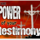 The Power of Your Testimony